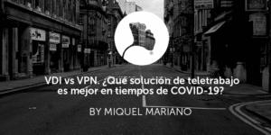 VDI vs VPN. ¿Qué solución de teletrabajo es mejor en tiempos de COVID-19?